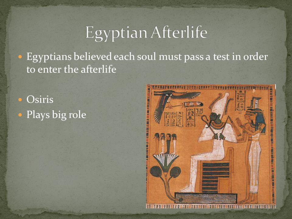 Egyptian Afterlife Egyptians believed each soul must pass a test in order to enter the afterlife. Osiris.