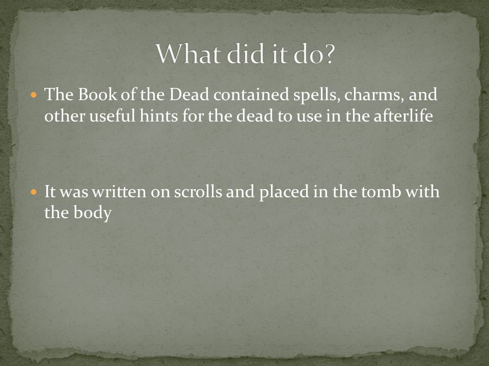 What did it do The Book of the Dead contained spells, charms, and other useful hints for the dead to use in the afterlife.