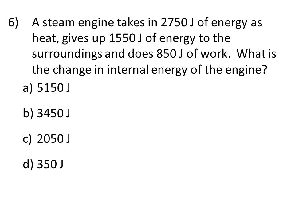 A steam engine takes in 2750 J of energy as heat, gives up 1550 J of energy to the surroundings and does 850 J of work. What is the change in internal energy of the engine