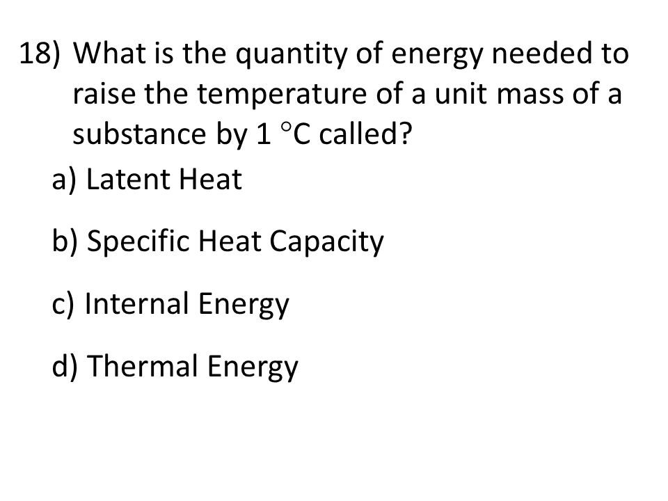 What is the quantity of energy needed to raise the temperature of a unit mass of a substance by 1 C called