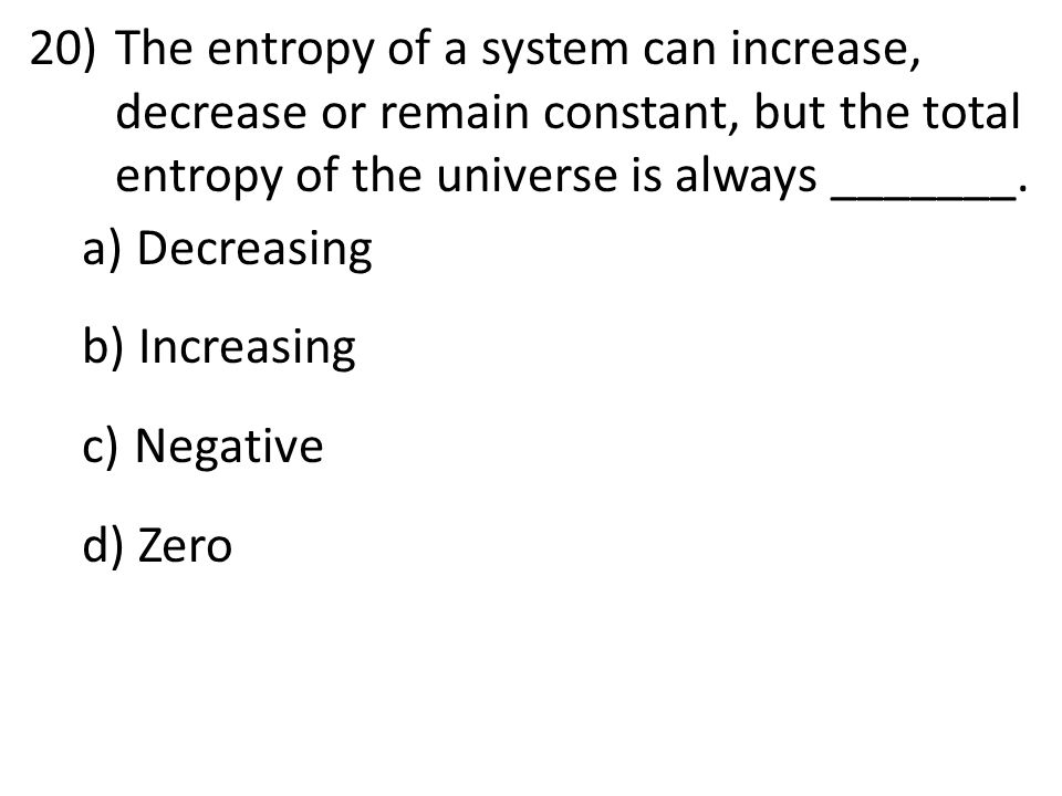 The entropy of a system can increase, decrease or remain constant, but the total entropy of the universe is always _______.