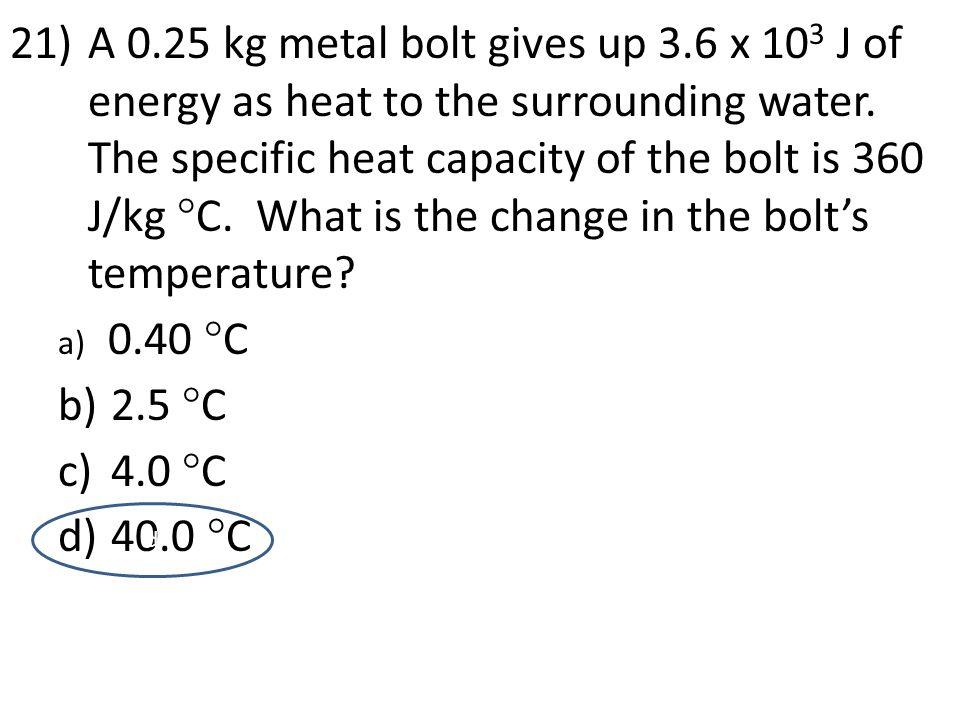 A 0.25 kg metal bolt gives up 3.6 x 103 J of energy as heat to the surrounding water. The specific heat capacity of the bolt is 360 J/kg C. What is the change in the bolt's temperature
