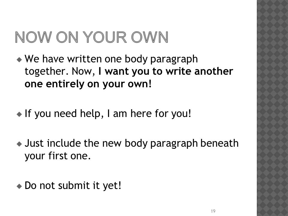 Now on Your Own We have written one body paragraph together. Now, I want you to write another one entirely on your own!