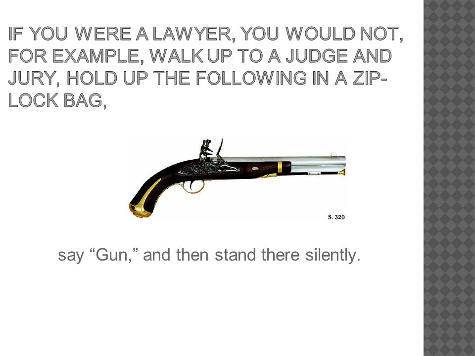 If you were a lawyer, you would not, for example, walk up to a judge and jury, hold up the following in a zip-lock bag,