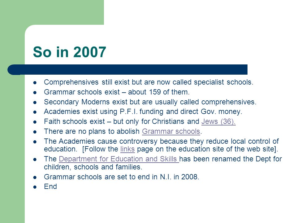 So in 2007 Comprehensives still exist but are now called specialist schools. Grammar schools exist – about 159 of them.