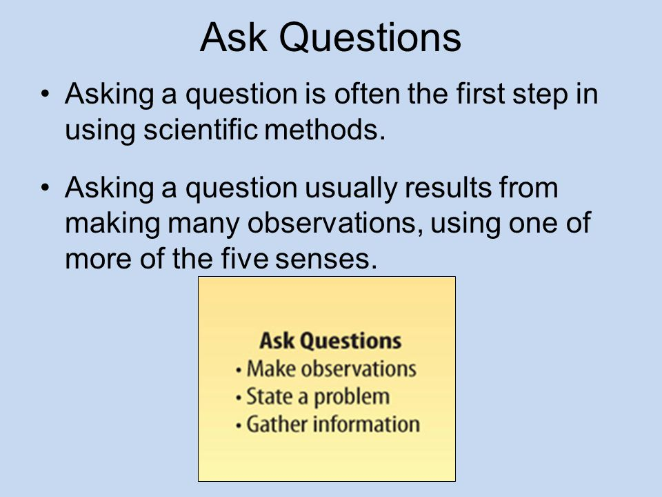 Ask Questions Asking a question is often the first step in using scientific methods.