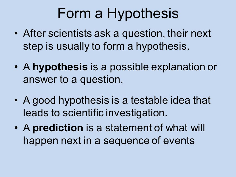 Form a Hypothesis After scientists ask a question, their next step is usually to form a hypothesis.