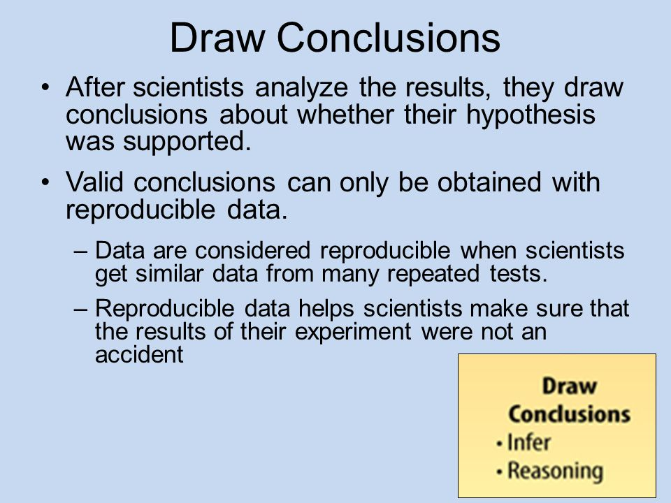 Draw Conclusions After scientists analyze the results, they draw conclusions about whether their hypothesis was supported.