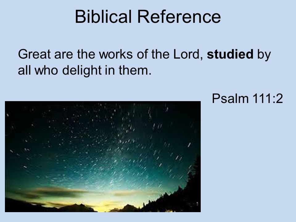 Biblical Reference Great are the works of the Lord, studied by all who delight in them. Psalm 111:2
