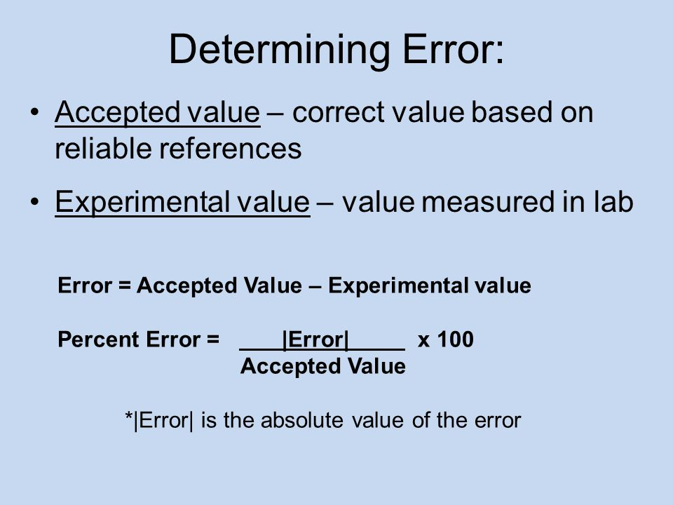 Determining Error: Accepted value – correct value based on reliable references. Experimental value – value measured in lab.