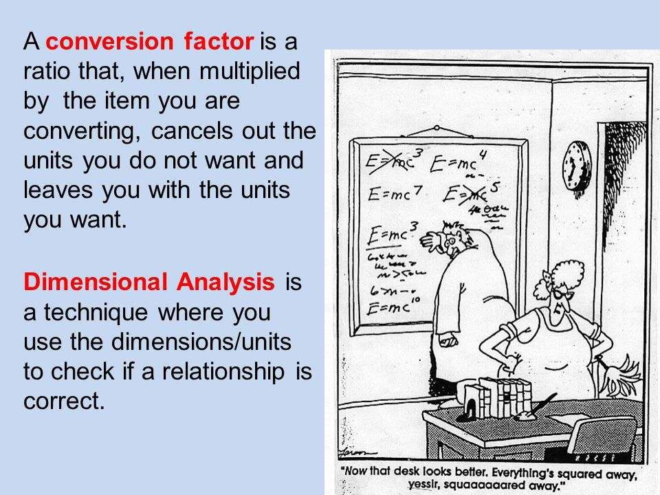A conversion factor is a ratio that, when multiplied by the item you are converting, cancels out the units you do not want and leaves you with the units you want.