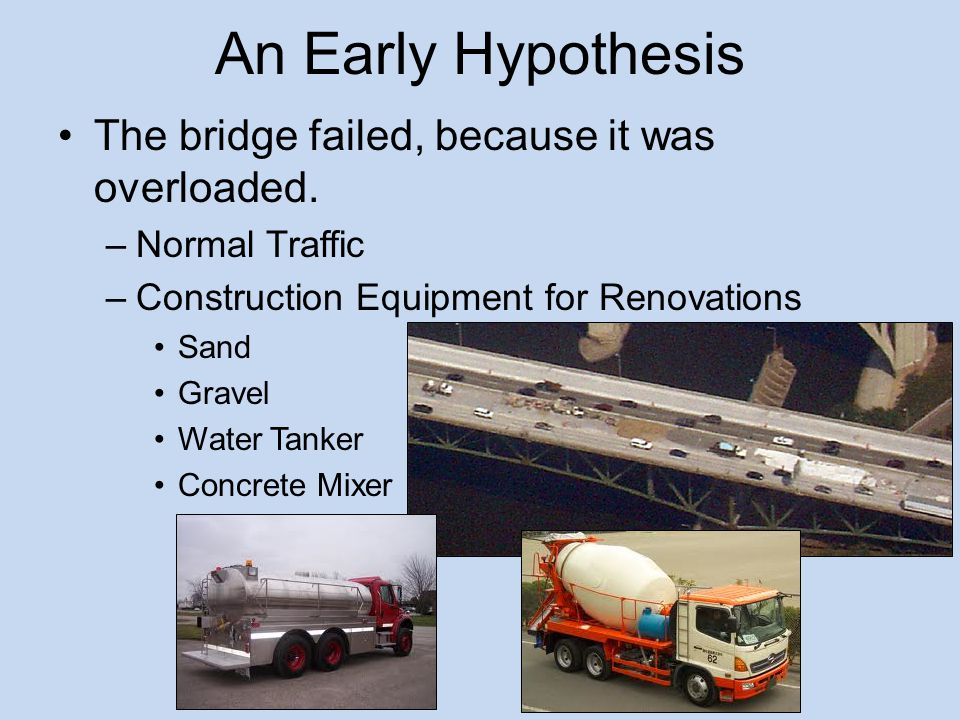 An Early Hypothesis The bridge failed, because it was overloaded.
