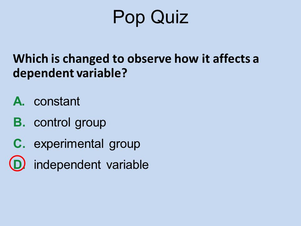 Pop Quiz Which is changed to observe how it affects a dependent variable A. constant. B. control group.