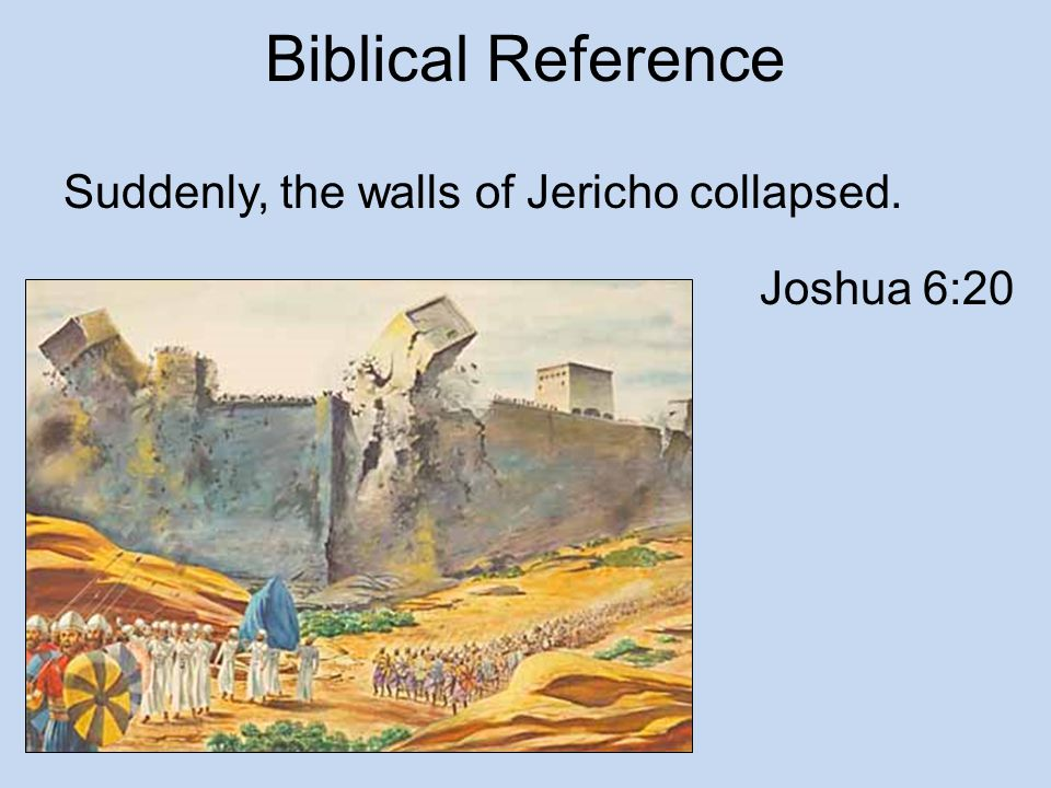 Biblical Reference Suddenly, the walls of Jericho collapsed.