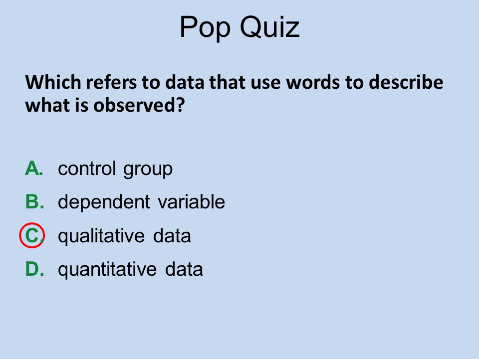 Pop Quiz Which refers to data that use words to describe what is observed A. control group. B. dependent variable.