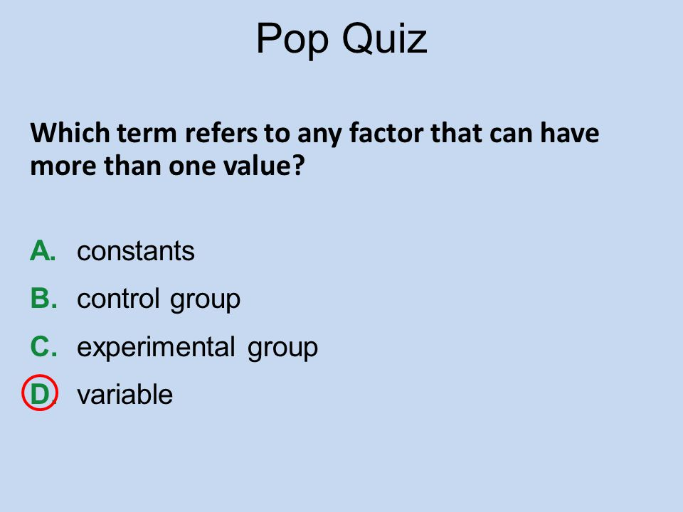 Pop Quiz Which term refers to any factor that can have more than one value A. constants. B. control group.