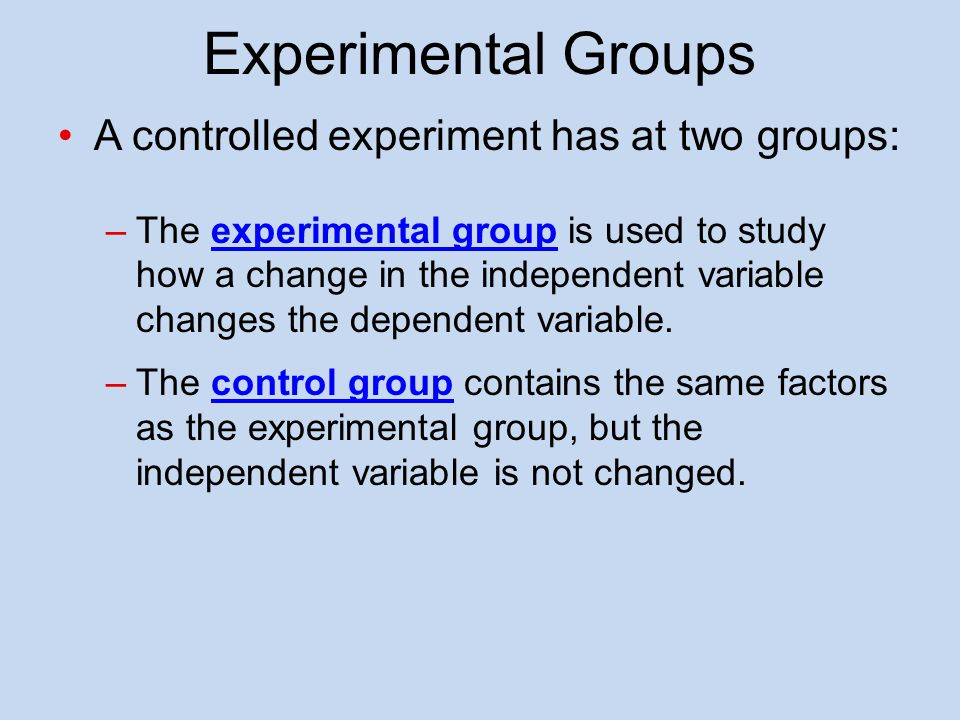 Experimental Groups A controlled experiment has at two groups: