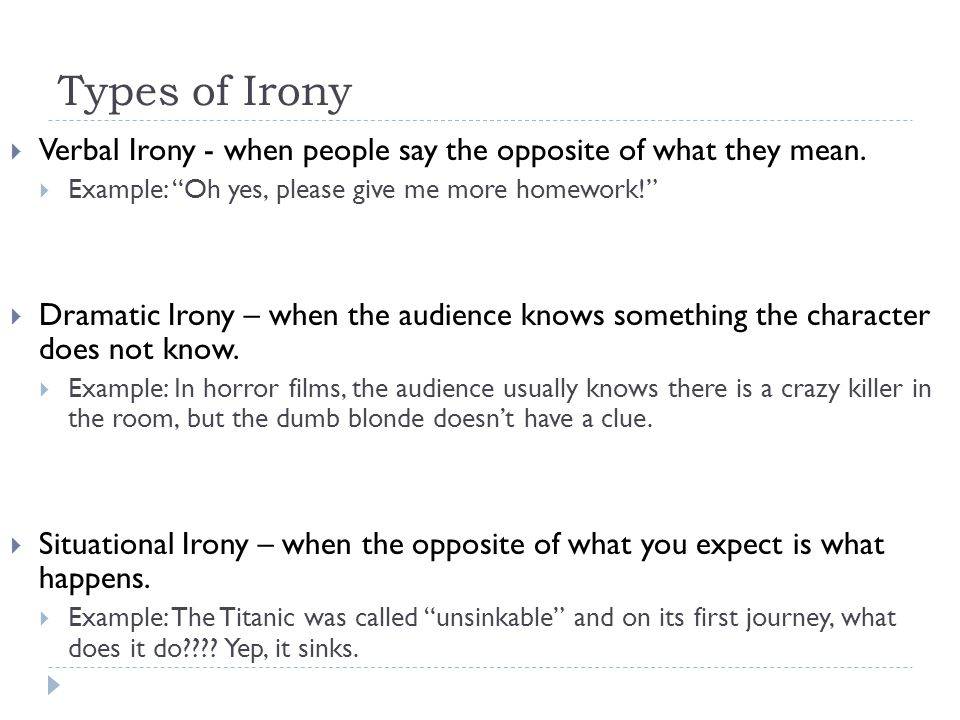 Types of Irony Verbal Irony - when people say the opposite of what they mean. Example: Oh yes, please give me more homework!