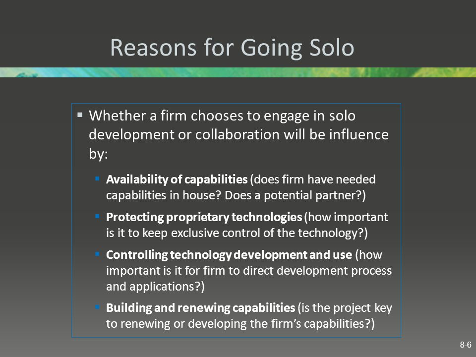 Reasons for Going Solo Whether a firm chooses to engage in solo development or collaboration will be influence by: