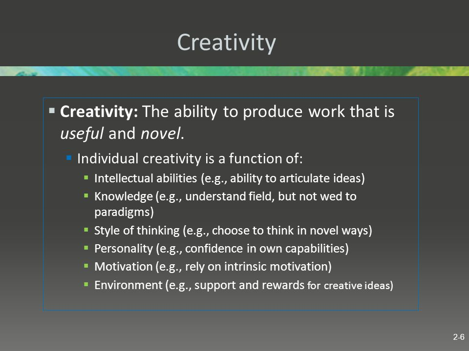 Creativity Creativity: The ability to produce work that is useful and novel. Individual creativity is a function of: