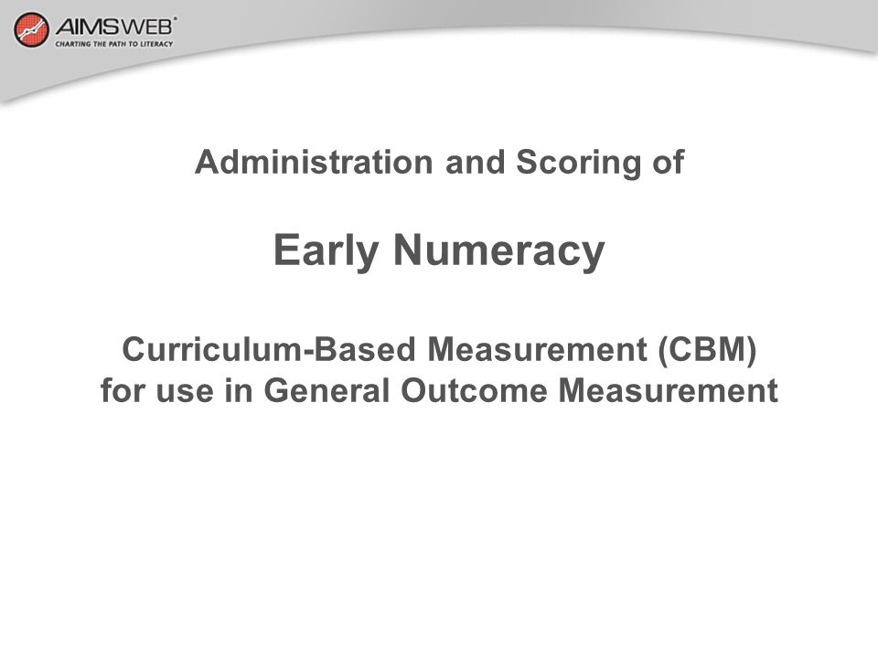 Administration and Scoring of Early Numeracy Curriculum-Based Measurement (CBM) for use in General Outcome Measurement
