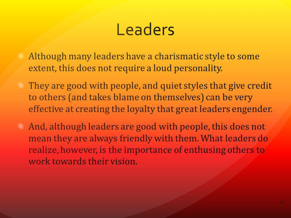 Leaders Although many leaders have a charismatic style to some extent, this does not require a loud personality.