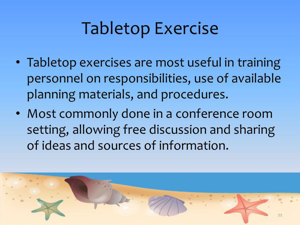 Tabletop Exercise Tabletop exercises are most useful in training personnel on responsibilities, use of available planning materials, and procedures.