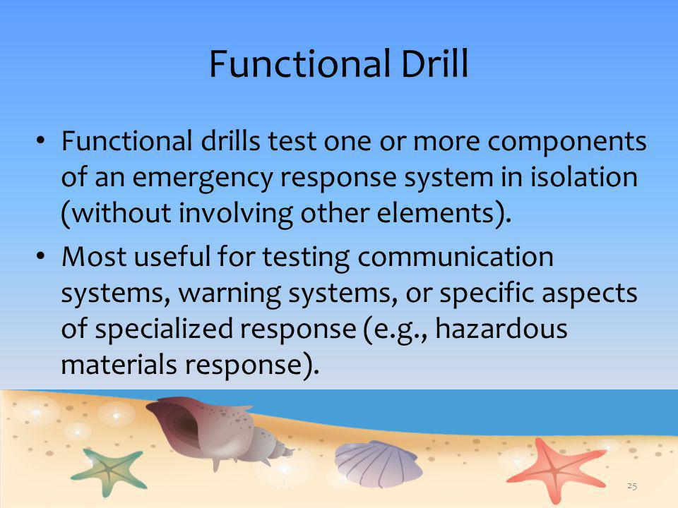Functional Drill Functional drills test one or more components of an emergency response system in isolation (without involving other elements).