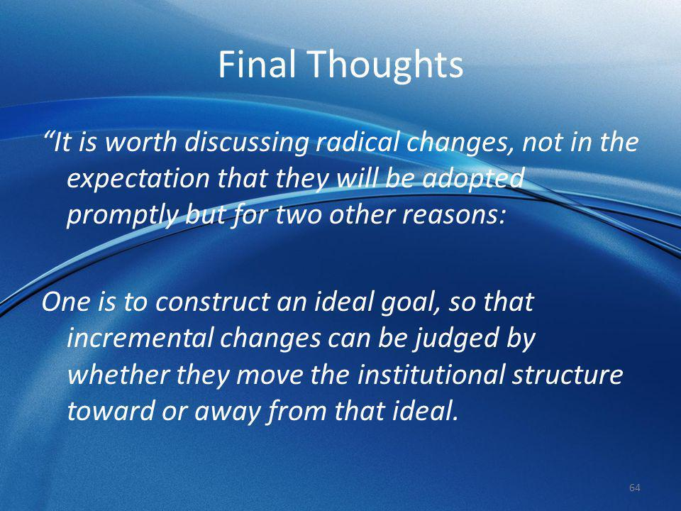 Final Thoughts It is worth discussing radical changes, not in the expectation that they will be adopted promptly but for two other reasons:
