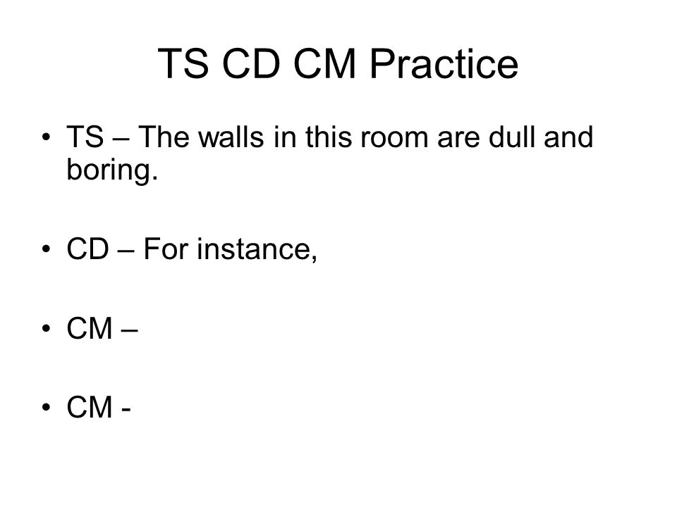 TS CD CM Practice TS – The walls in this room are dull and boring.