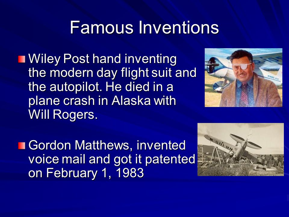 Famous Inventions Wiley Post hand inventing the modern day flight suit and the autopilot. He died in a plane crash in Alaska with Will Rogers.