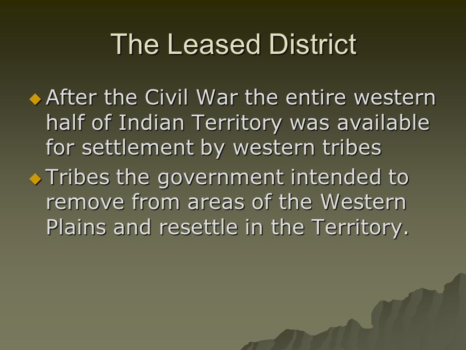 The Leased District After the Civil War the entire western half of Indian Territory was available for settlement by western tribes.