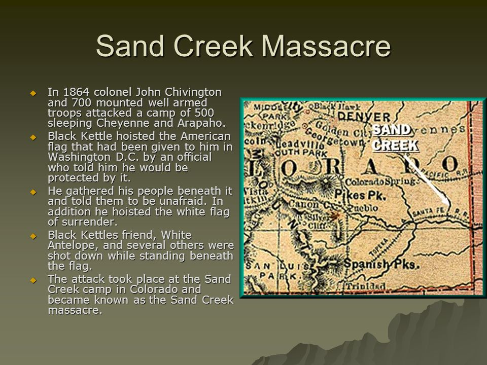 Sand Creek Massacre In 1864 colonel John Chivington and 700 mounted well armed troops attacked a camp of 500 sleeping Cheyenne and Arapaho.