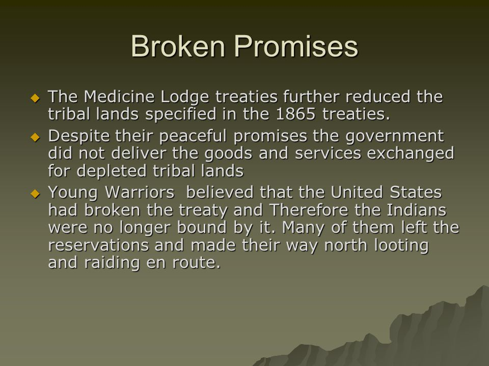 Broken Promises The Medicine Lodge treaties further reduced the tribal lands specified in the 1865 treaties.