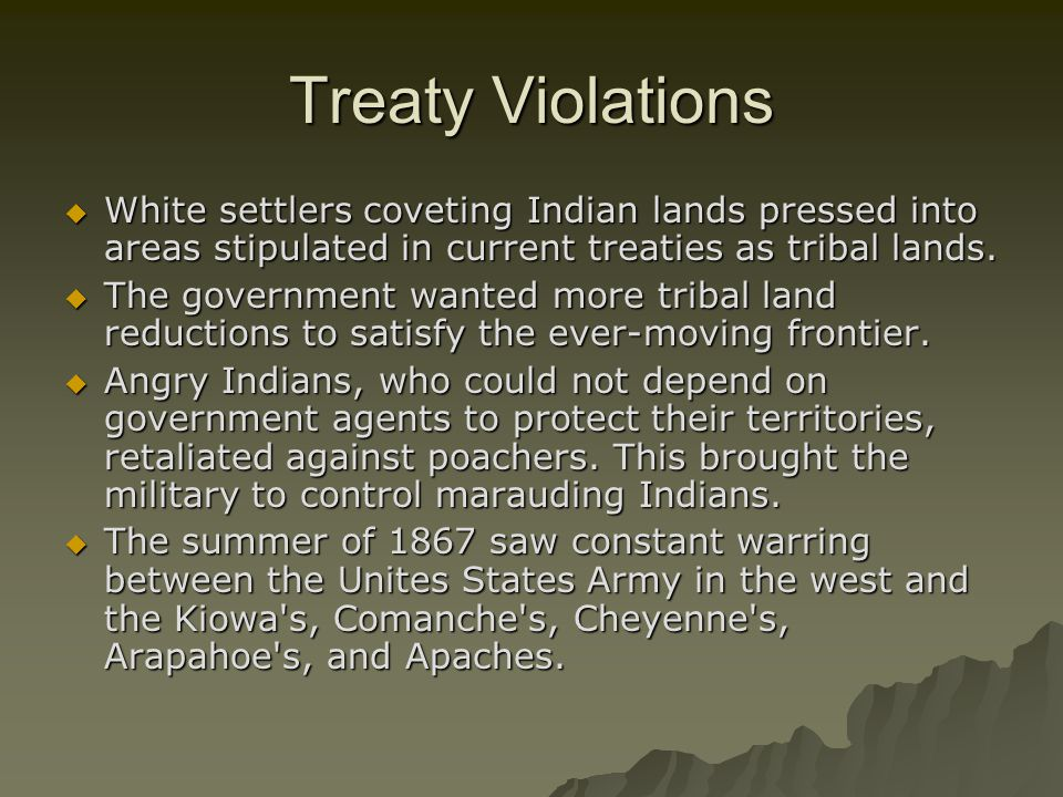 Treaty Violations White settlers coveting Indian lands pressed into areas stipulated in current treaties as tribal lands.