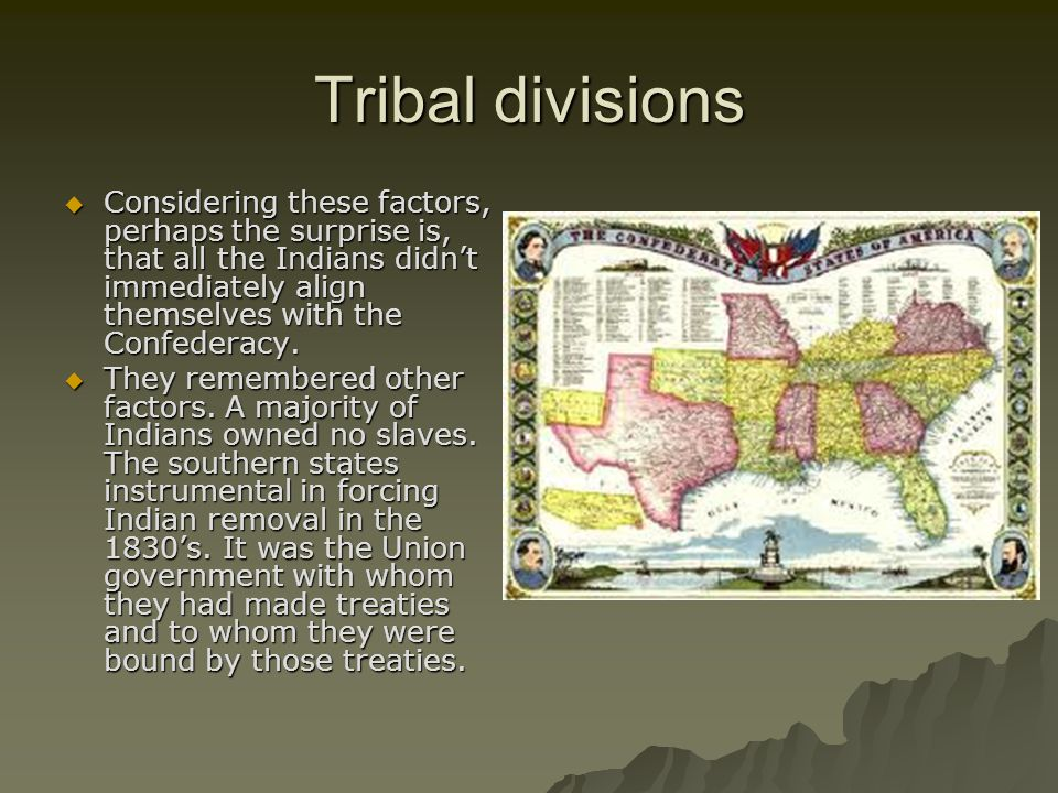 Tribal divisions Considering these factors, perhaps the surprise is, that all the Indians didn't immediately align themselves with the Confederacy.