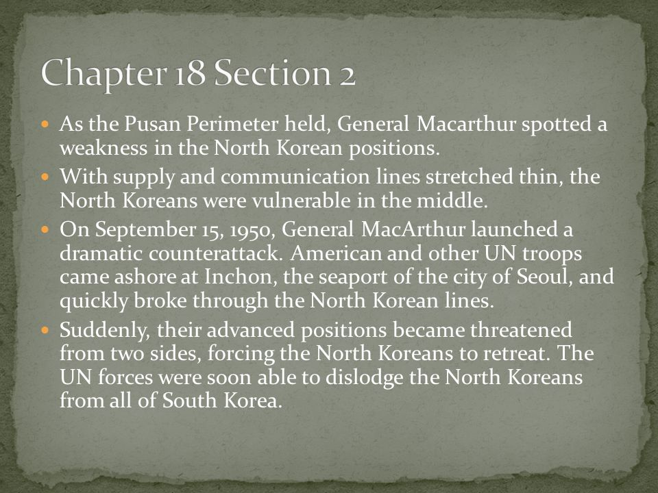 Chapter 18 Section 2 As the Pusan Perimeter held, General Macarthur spotted a weakness in the North Korean positions.