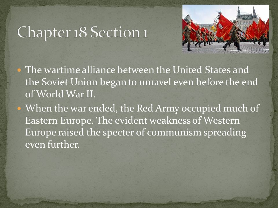 Chapter 18 Section 1 The wartime alliance between the United States and the Soviet Union began to unravel even before the end of World War II.