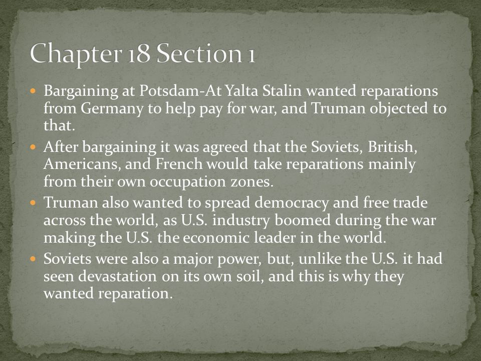 Chapter 18 Section 1 Bargaining at Potsdam-At Yalta Stalin wanted reparations from Germany to help pay for war, and Truman objected to that.