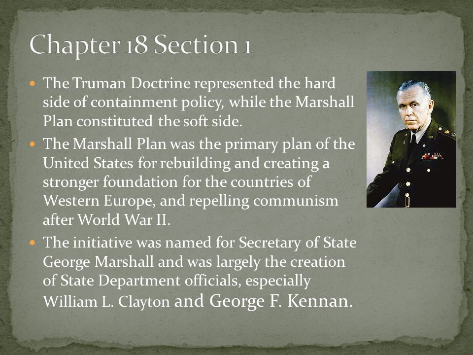 Chapter 18 Section 1 The Truman Doctrine represented the hard side of containment policy, while the Marshall Plan constituted the soft side.