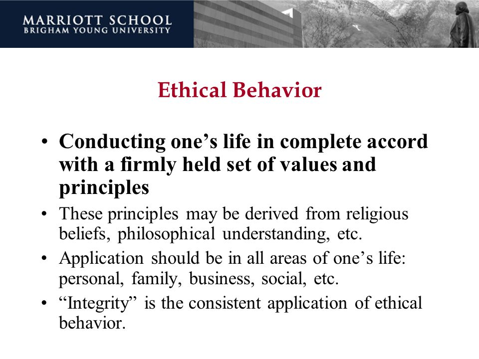 Ethical Behavior Conducting one's life in complete accord with a firmly held set of values and principles.
