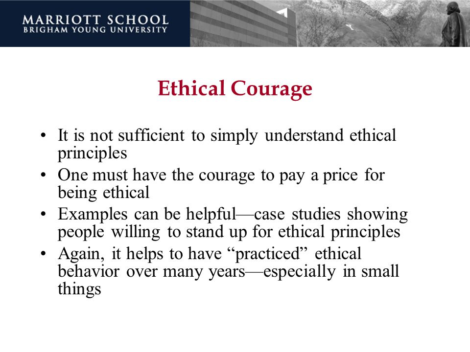 Ethical Courage It is not sufficient to simply understand ethical principles. One must have the courage to pay a price for being ethical.