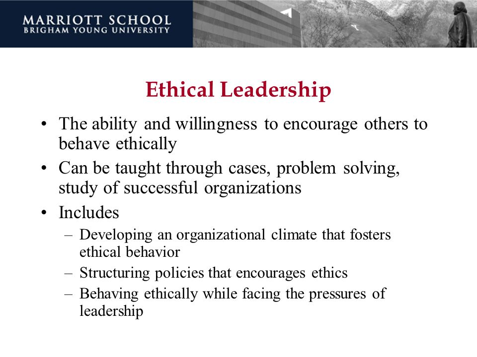 Ethical Leadership The ability and willingness to encourage others to behave ethically.