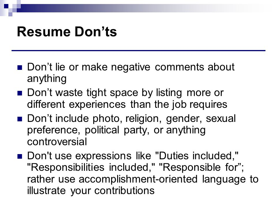 Resume Don'ts Don't lie or make negative comments about anything