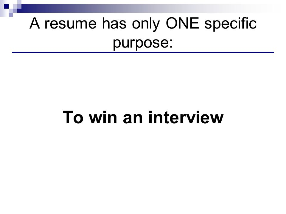 A resume has only ONE specific purpose: