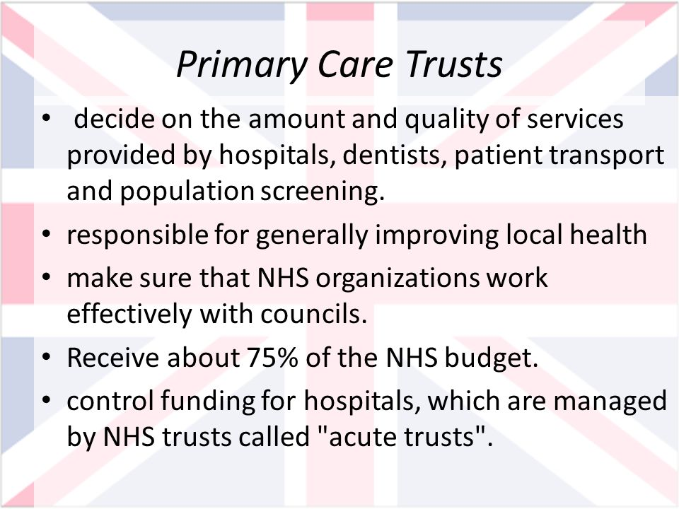Primary Care Trusts decide on the amount and quality of services provided by hospitals, dentists, patient transport and population screening.