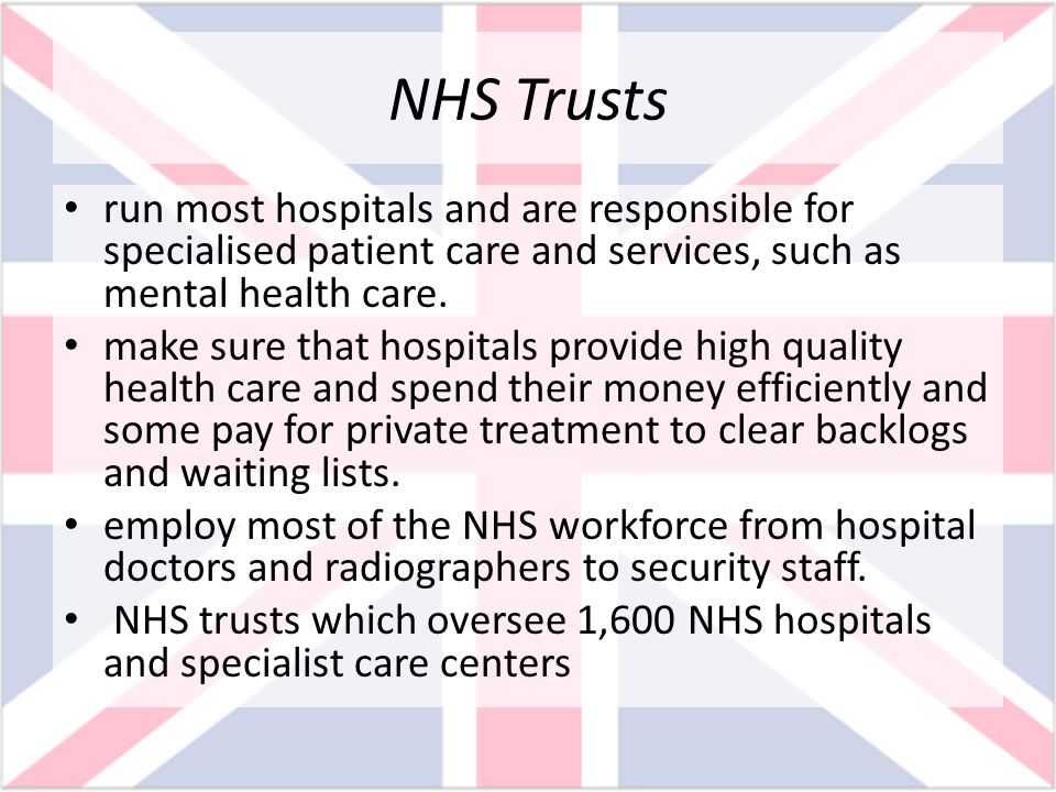 NHS Trusts run most hospitals and are responsible for specialised patient care and services, such as mental health care.