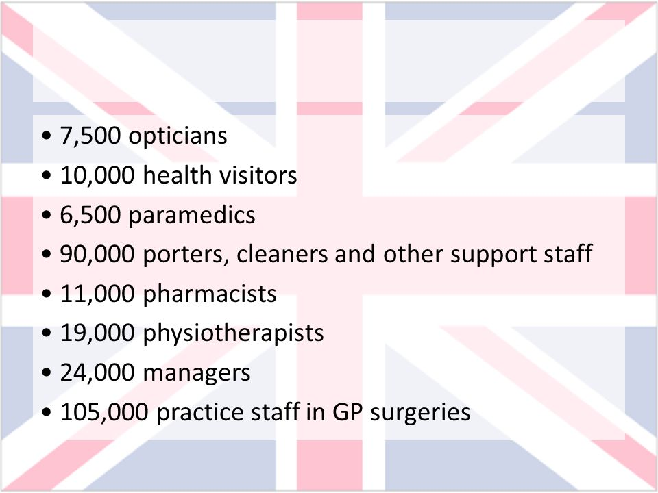 • 7,500 opticians • 10,000 health visitors. • 6,500 paramedics. • 90,000 porters, cleaners and other support staff.