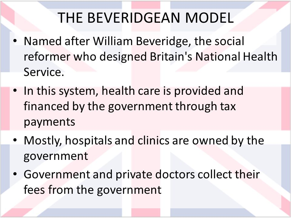 THE BEVERIDGEan MODEL Named after William Beveridge, the social reformer who designed Britain s National Health Service.