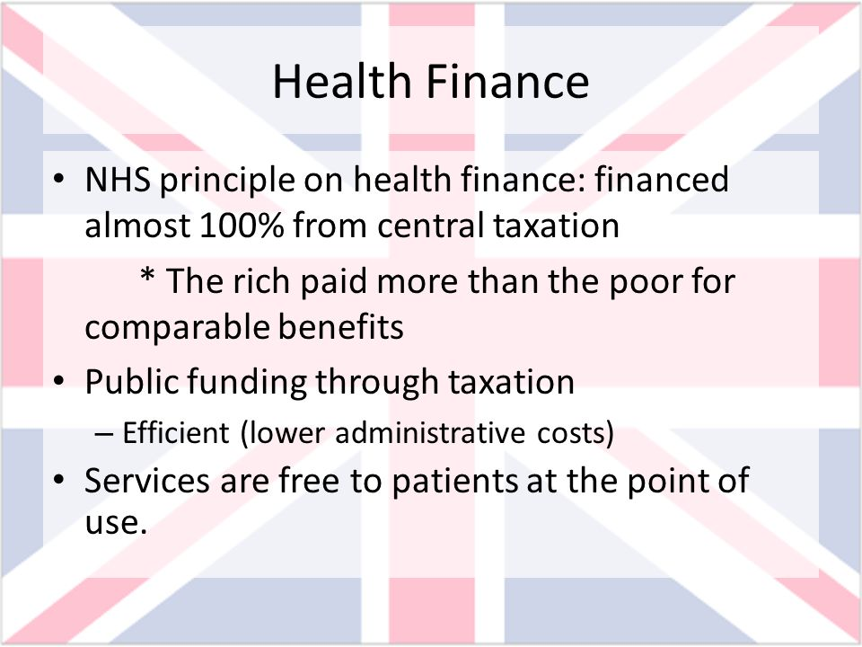 Health Finance NHS principle on health finance: financed almost 100% from central taxation.